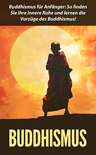 Buddhismus: Buddhismus für Anfänger: So finden Sie Ihre innere Ruhe und lernen die Vorzüge des Buddhismus!