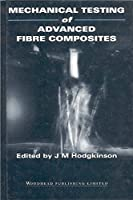 Mechanical Testing of Advanced Fibre Composites (Woodhead Publishing Series in Composites Science and Engineering)