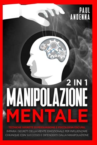 Manipolazione Mentale: 2 in 1 - Tecniche Segrete di Persuasione e Psicologia Oscura. Impara i Segreti Della Mente Emozionale per Influenzare Chiunque con Successo e Difenderti Dalla Manipolazione