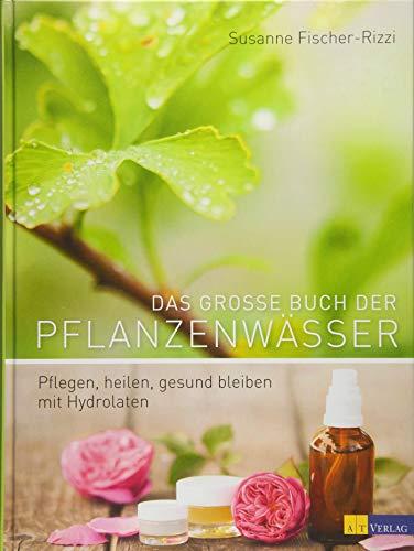 Das grosse Buch der Pflanzenwässer: Pflegen, heilen, gesund bleiben mit Hydrolaten