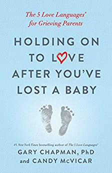 Holding on to Love After You've Lost a Baby: The 5 Love Languages® for Grieving Parents by [Gary Chapman, Candy McVicar]
