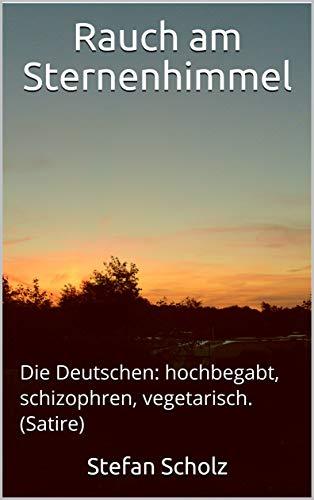 Rauch am Sternenhimmel: Die Deutschen: hochbegabt, schizophren, vegetarisch. (Satire) (German Edition)