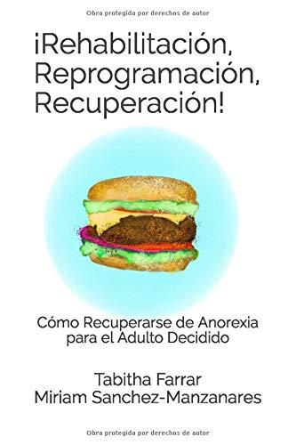 ¡Rehabilitación, Reprogramación, Recuperación!: Cómo Recuperarse de Anorexia para el Adulto Decidido