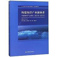 构建海洋产业新体系(中国海洋产业报告2016-2017)/上海大学产业经济研究中心系列报告