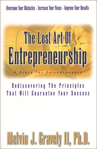 The Lost Art of Entrepreneurship: Rediscovering The Principles That Will Guarantee Your Success