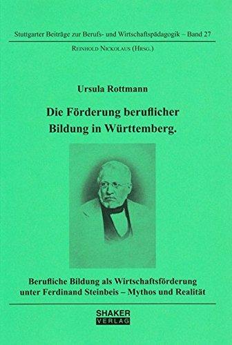 Die Förderung beruflicher Bildung in Württemberg.: Berufliche Bildung als Wirtschaftsförderung unter Ferdinand Steinbeis - Mythos und Realität ... zur Berufs- und Wirtschaftspädagogik)