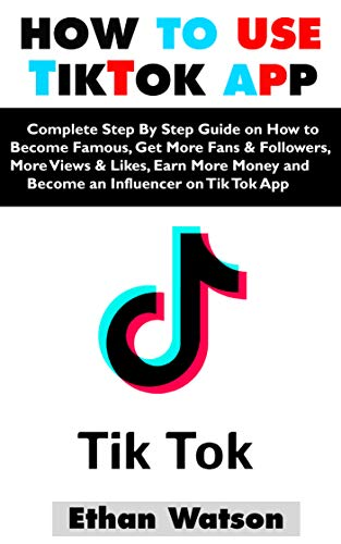HOW TO USE TIKTOK APP: Complete Step By Step Guide on How to Become Famous, Get More Fans & Followers, More Views & Likes, Earn More Money and Become an Influencer on Tik Tok App (English Edition)