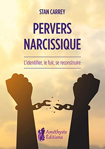 Pervers narcissique: L'identifier, le fuir, se reconstruire