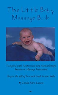 The Little Baby Massage Book: Complete With Acupressure and Aromatherapy Hands-On Massage Instruction to Give the Gift of Love and Touch to Your Baby