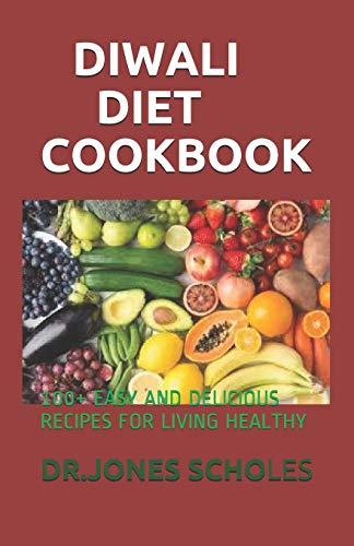 DIWALI DIET COOKBOOK: 100+ EASY AND DELICIOUS RECIPES FOR LIVING HEALTHY