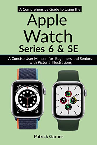 A Comprehensive Guide to Using the Apple Watch Series 6 and SE: A Concise User Manual for Beginners and Seniors with Pictorial Illustrations (A Comprehensive Guide Series Book 2) (English Edition)