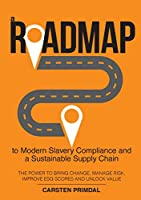 A Roadmap to Modern Slavery Compliance and a Sustainable Supply Chain: The power to bring change, manage risk, improve ESG scores and unlock value.