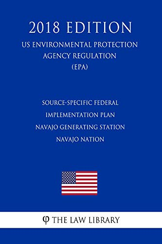 Source-Specific Federal Implementation Plan - Navajo Generating Station - Navajo Nation (US Environmental Protection Agency Regulation) (EPA) (2018 Edition) (English Edition)