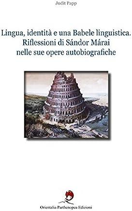 Lingua, identità e una babele linguistica. Riflessioni di Sándor Márai nelle sue opere autobiografiche. Ediz. bilingue