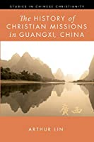 The History of Christian Missions in Guangxi, China (Studies in Chinese Christianity)