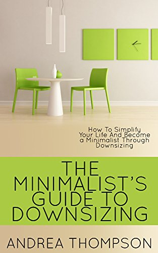 The Minimalist's Guide To Downsizing: How to Simplify Your Life And Become a Minimalist Through Downsizing (clean house, minimalist, minimalist living, ... spring clean, reduce) (English Edition)