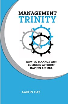 Management Trinity: How to manage any business without having an MBA by [Aaron Day]