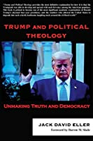 Trump and Political Theology: Unmaking Truth and Democracy