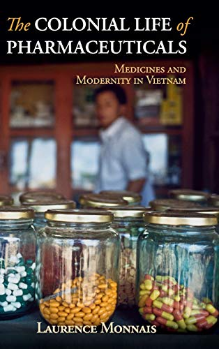 The Colonial Life of Pharmaceuticals: Medicines and Modernity in Vietnam (Global Health Histories) by Laurence Monnais