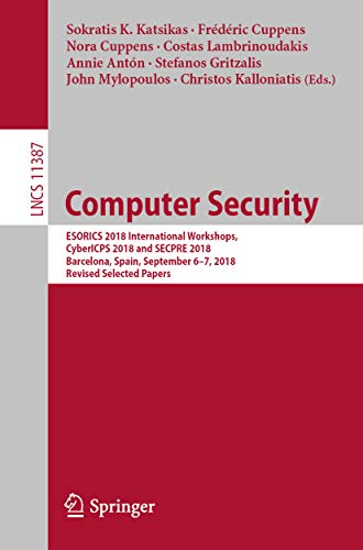Computer Security: ESORICS 2018 International Workshops, CyberICPS 2018 and SECPRE 2018, Barcelona, Spain, September 6–7, 2018, Revised Selected Papers ... and Cryptology Book 11387) (English Edition)