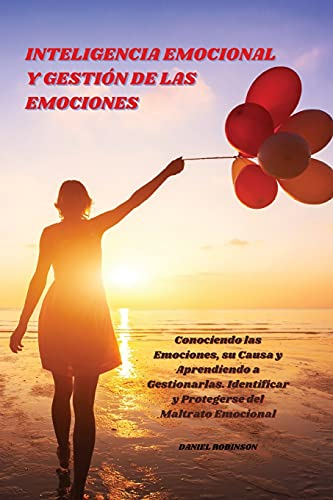 Inteligencia Emocional y Gestión de las Emociones - Emotional Intelligence and Emotional Management: Conociendo las Emociones, su Causa y Aprendiendo ... y Protegerse del Maltrato Emocional