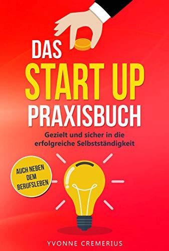 Das Start Up Praxisbuch: Gezielt und sicher in die erfolgreiche Selbstständigkeit auch neben dem Berufsleben