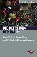 Die Befreiung der Natur: Zum Verhaeltnis von Natur und Freiheit bei Herbert Marcuse