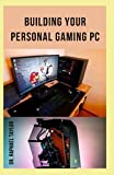 Building Your Personal Gaming PC: The step-by-step manual to building the ultimate computer