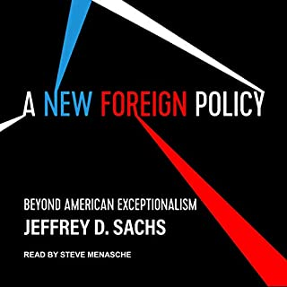 A New Foreign Policy     Beyond American Exceptionalism              By:                                                                                                                                 Jeffrey D. Sachs                               Narrated by:                                                                                                                                 Steve Menasche                      Length: 7 hrs and 36 mins     2 ratings     Overall 3.5