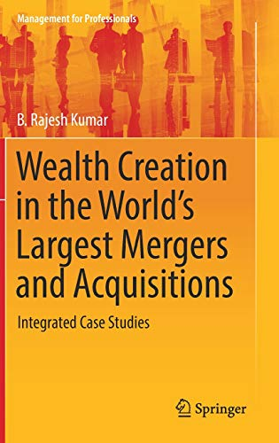 Wealth Creation in the World's Largest Mergers and Acquisitions: Integrated Case Studies (Management for Professionals)