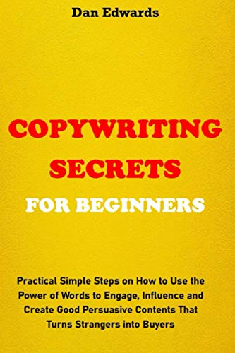 COPYWRITING SECRETS FOR BEGINNERS: Practical Simple Steps on How to Use the Power of Words to Engage, Influence and Create Good Persuasive Contents That Turns Strangers into Buyers