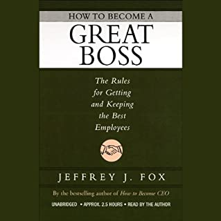 How to Become a Great Boss     The Rules for Getting and Keeping the Best Employees              By:                                                                                                                                 Jeffrey J. Fox                               Narrated by:                                                                                                                                 Jeffrey J. Fox                      Length: 2 hrs and 23 mins     163 ratings     Overall 3.8
