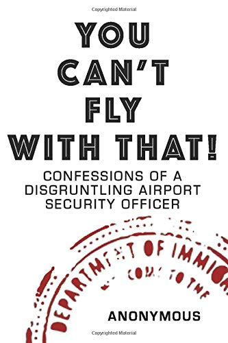 YOU CAN'T FLY WITH THAT!: CONFESSIONS OF A DISGRUNTLING AIRPORT SECURITY OFFICER