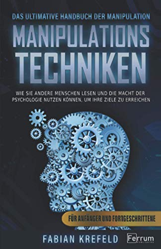 Manipulationstechniken: Das ultimative Handbuch der Manipulation. Wie Sie andere Menschen lesen und die Macht der Psychologie nutzen können, um Ihre ... erreichen. Für Anfänger und Fortgeschrittene
