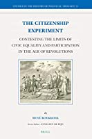 The Citizenship Experiment: Contesting the Limits of Civic Equality and Participation in the Age of Revolutions (Studies in the History of Political Thought)