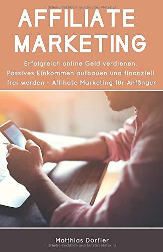 Affiliate Marketing: Erfolgreich online Geld verdienen. Passives Einkommen aufbauen und finanziell frei werden. Affiliate Marketing für Anfänger