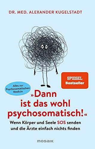Dann ist das wohl psychosomatisch!: Wenn Körper und Seele SOS senden und die Ärzte einfach nichts finden - Alles zur Psychosomatischen Medizin