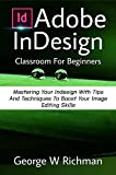 Adobe Indesign Classroom For Beginners: Mastering Your Indesign With Tips And Techniques To Boost Your Image Editing Skill. (English Edition)