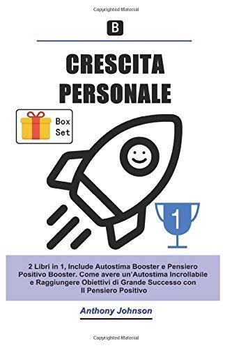 CRESCITA PERSONALE: 2 Libri in 1, Include Autostima Booster e Pensiero Positivo Booster. Come avere un'Autostima Incrollabile e Raggiungere Obiettivi di Grande Successo con Il Pensiero Positivo