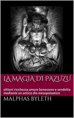 LA MAGIA DI PAZUZU: ottieni ricchezza amore benessere e vendetta mediante un antico dio mesopotamico (Ereshkigal Vol. 1)
