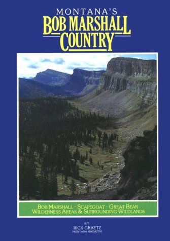 Montana's Bob Marshall Country: The Bob Marshall, Scapegoat, Great Bear Wilderness Areas and Surrounding Wildlands (Montana Geographic Series)
