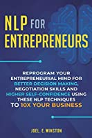 NLP For Entrepreneurs: Reprogram Your Entrepreneurial Mind for Better Decision Making, Negotiation Skills and Higher Self-Confidence Using these NLP Techniques to 10X Your Business