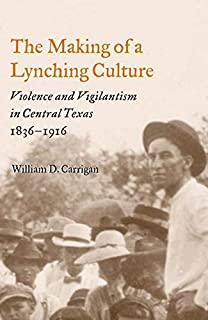 The Making of a Lynching Culture: Violence and Vigilantism in Central Texas, 1836-1916