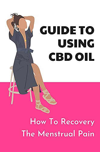 Guide To Using CBD Oil: How To Recovery The Menstrual Pain: Solution Using Cbd Oil (English Edition)