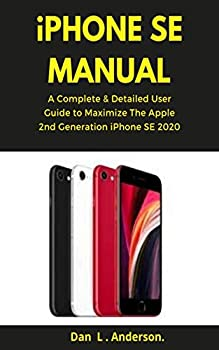iPhone SE Manual  A Complete & Detailed User Guide to Maximize the Apple 2nd Generation iPhone SE 2020