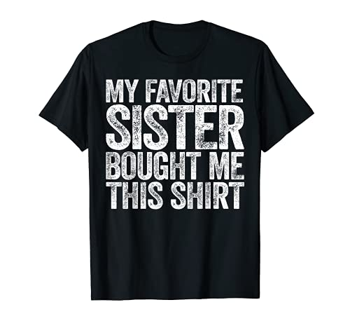 My Favorite Sister Compought Me This Shirt T-Shirt Maglietta