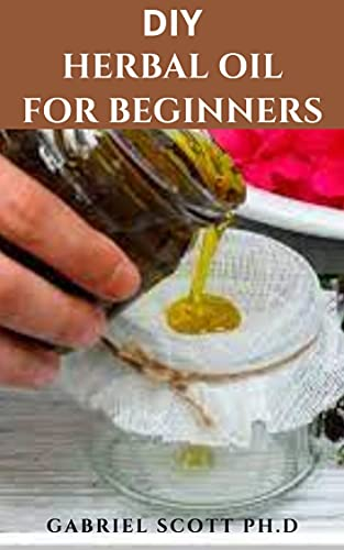 DIY HERBAL OIL FOR BEGINNERS: Step By Step Guide To Making Herbs Oil And To Improve Your Health and Well-Being (English Edition)