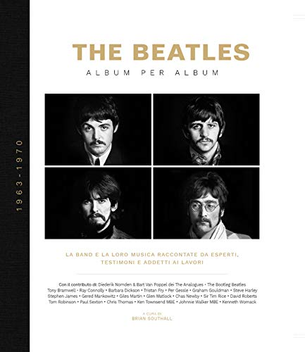 The Beatles. Album per album. 1963-1970. La band e la loro musica raccontate da esperti, testimoni e addetti ai lavori. Ediz. illustrata