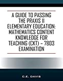 A Guide to Passing the Praxis II Elementary Education: Mathematics Content Knowledge for Teaching (CKT) - 7803 examination