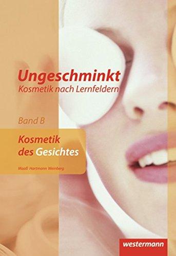Ungeschminkt - Kosmetik nach Lernfeldern: Band B: Kosmetik des Gesichtes: Schülerband, 3. Auflage, 2011